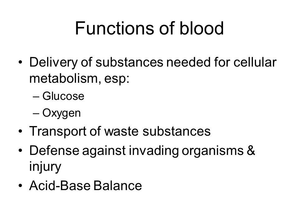 Functions of blood Delivery of substances needed for cellular metabolism, esp: –Glucose –Oxygen Transport of waste substances Defense against invading organisms & injury Acid-Base Balance