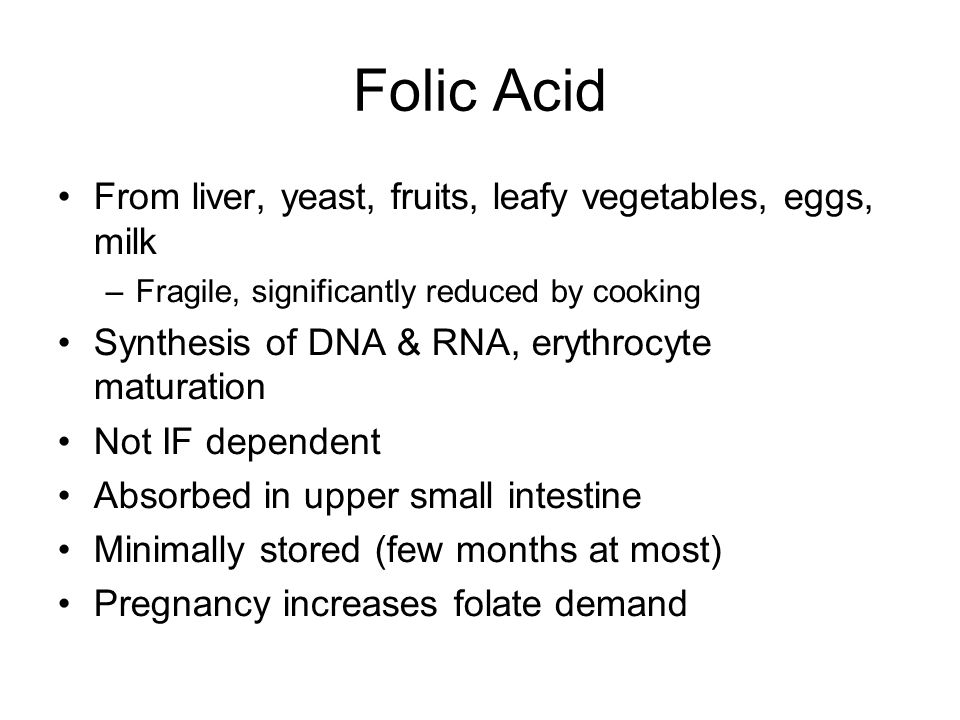 Folic Acid From liver, yeast, fruits, leafy vegetables, eggs, milk –Fragile, significantly reduced by cooking Synthesis of DNA & RNA, erythrocyte maturation Not IF dependent Absorbed in upper small intestine Minimally stored (few months at most) Pregnancy increases folate demand