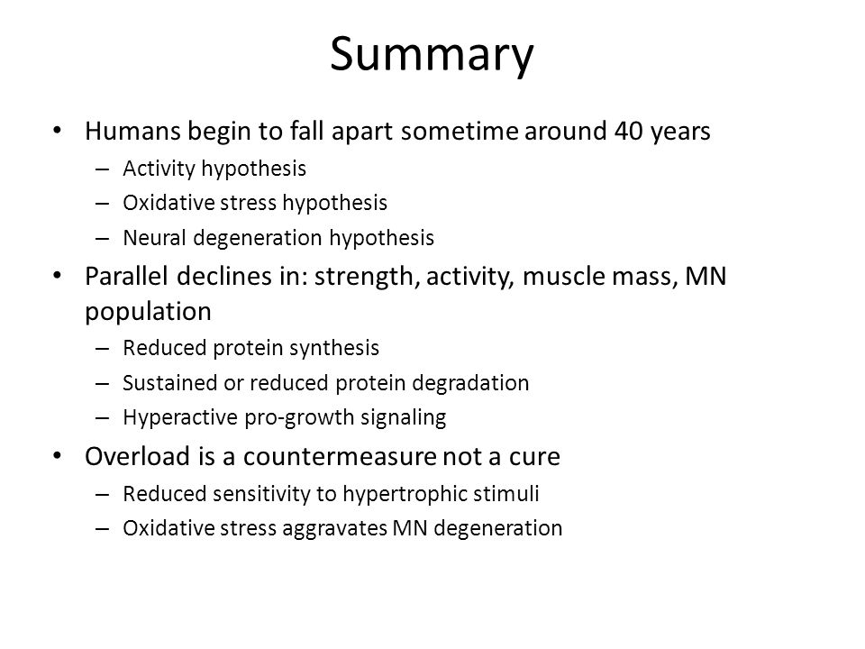 Summary Humans begin to fall apart sometime around 40 years – Activity hypothesis – Oxidative stress hypothesis – Neural degeneration hypothesis Paral