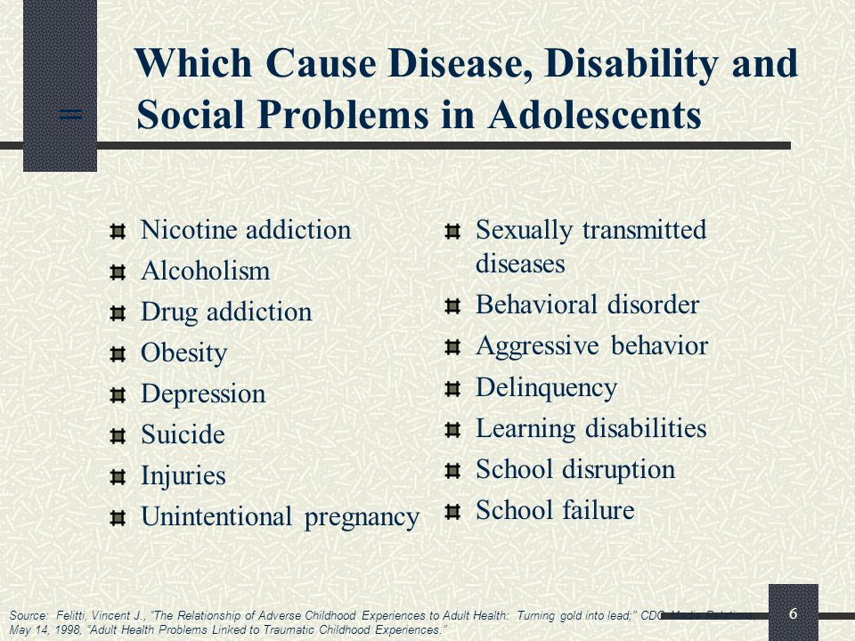 6 Which Cause Disease, Disability and = Social Problems in Adolescents Sexually transmitted diseases Behavioral disorder Aggressive behavior Delinquency Learning disabilities School disruption School failure Nicotine addiction Alcoholism Drug addiction Obesity Depression Suicide Injuries Unintentional pregnancy Source: Felitti, Vincent J., The Relationship of Adverse Childhood Experiences to Adult Health: Turning gold into lead; CDC Media Relations, May 14, 1998, Adult Health Problems Linked to Traumatic Childhood Experiences.