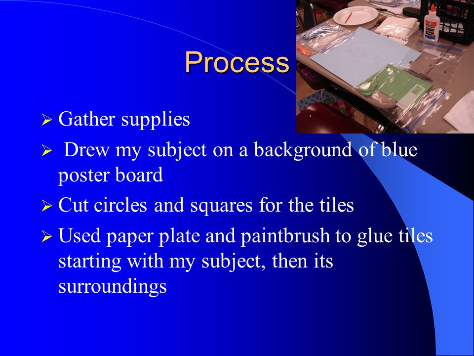 Process  Gather supplies  Drew my subject on a background of blue poster board  Cut circles and squares for the tiles  Used paper plate and paintbrush to glue tiles starting with my subject, then its surroundings