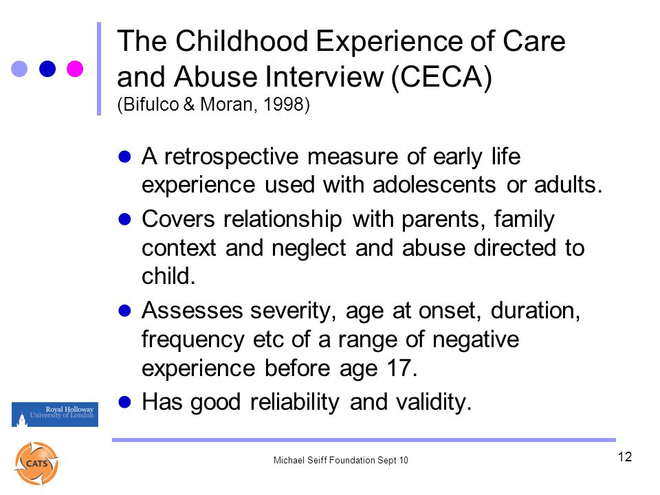 Michael Seiff Foundation Sept 10 12 The Childhood Experience of Care and Abuse Interview (CECA) (Bifulco & Moran, 1998) A retrospective measure of early life experience used with adolescents or adults.