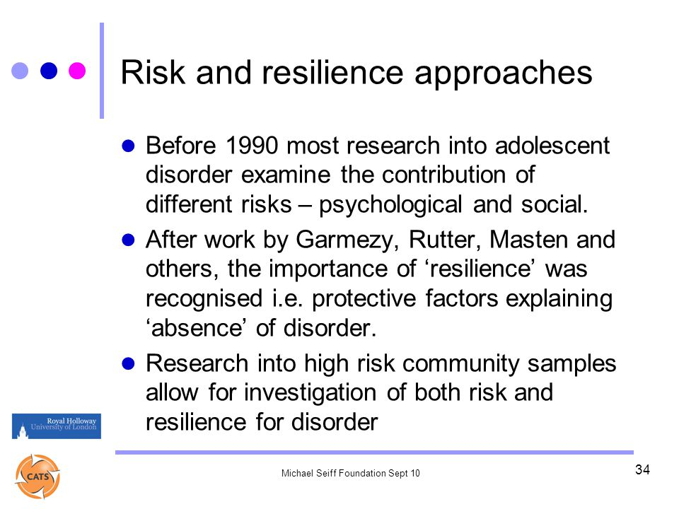 Michael Seiff Foundation Sept 10 34 Risk and resilience approaches Before 1990 most research into adolescent disorder examine the contribution of different risks – psychological and social.