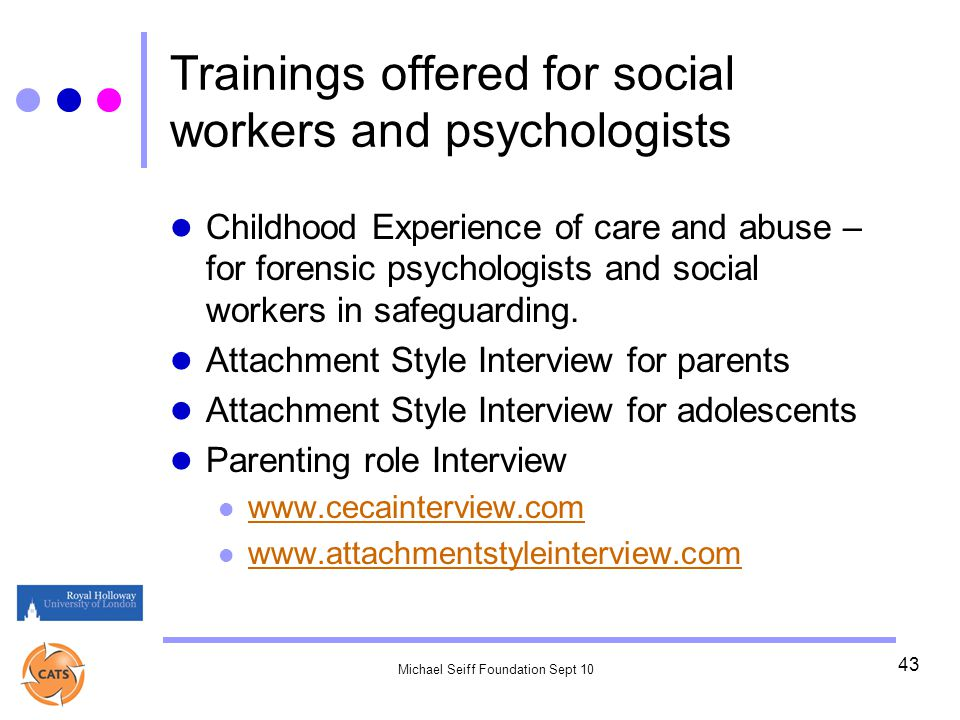 Michael Seiff Foundation Sept 10 43 Trainings offered for social workers and psychologists Childhood Experience of care and abuse – for forensic psychologists and social workers in safeguarding.