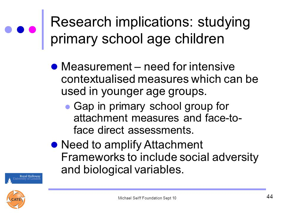 Michael Seiff Foundation Sept 10 44 Research implications: studying primary school age children Measurement – need for intensive contextualised measures which can be used in younger age groups.