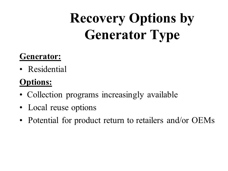 Recovery Options by Generator Type Generator: Small Businesses/Organizations Options: Limited asset management/leasing opportunity Limited municipal r