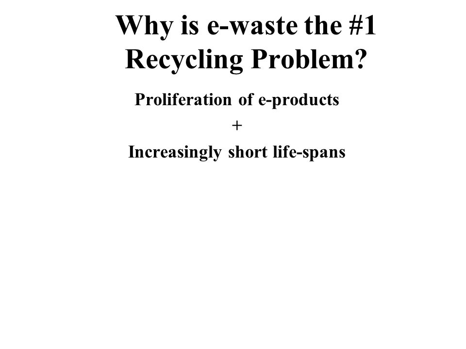 Why is e-waste the #1 Recycling Problem? Proliferation of e-products +