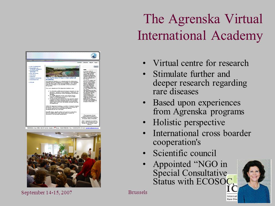 September 14-15, 2007 Brussels The Agrenska Virtual International Academy Virtual centre for research Stimulate further and deeper research regarding rare diseases Based upon experiences from Agrenska programs Holistic perspective International cross boarder cooperation s Scientific council Appointed NGO in Special Consultative Status with ECOSOC, UN
