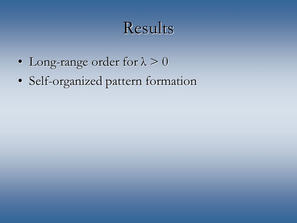 Results Long-range order for λ > 0Long-range order for λ > 0 Self-organized pattern formationSelf-organized pattern formation