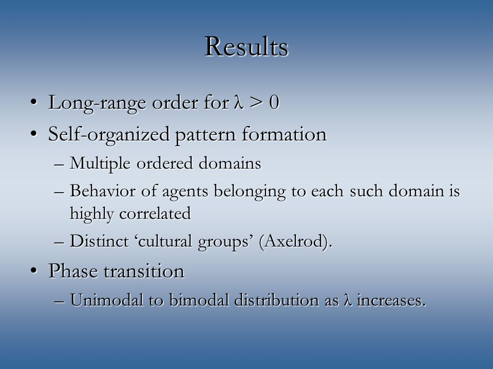 Results Long-range order for λ > 0Long-range order for λ > 0 Self-organized pattern formationSelf-organized pattern formation –Multiple ordered domains –Behavior of agents belonging to each such domain is highly correlated –Distinct 'cultural groups' (Axelrod).
