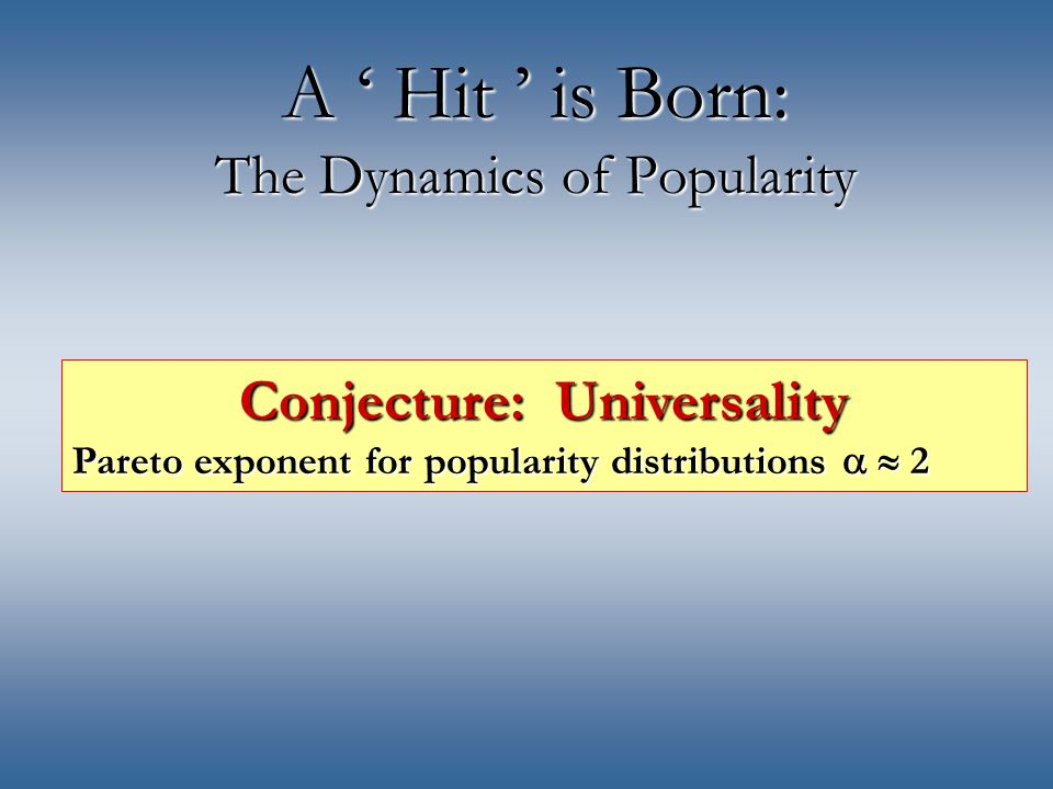 A ' Hit ' is Born: The Dynamics of Popularity Conjecture: Universality Pareto exponent for popularity distributions   2