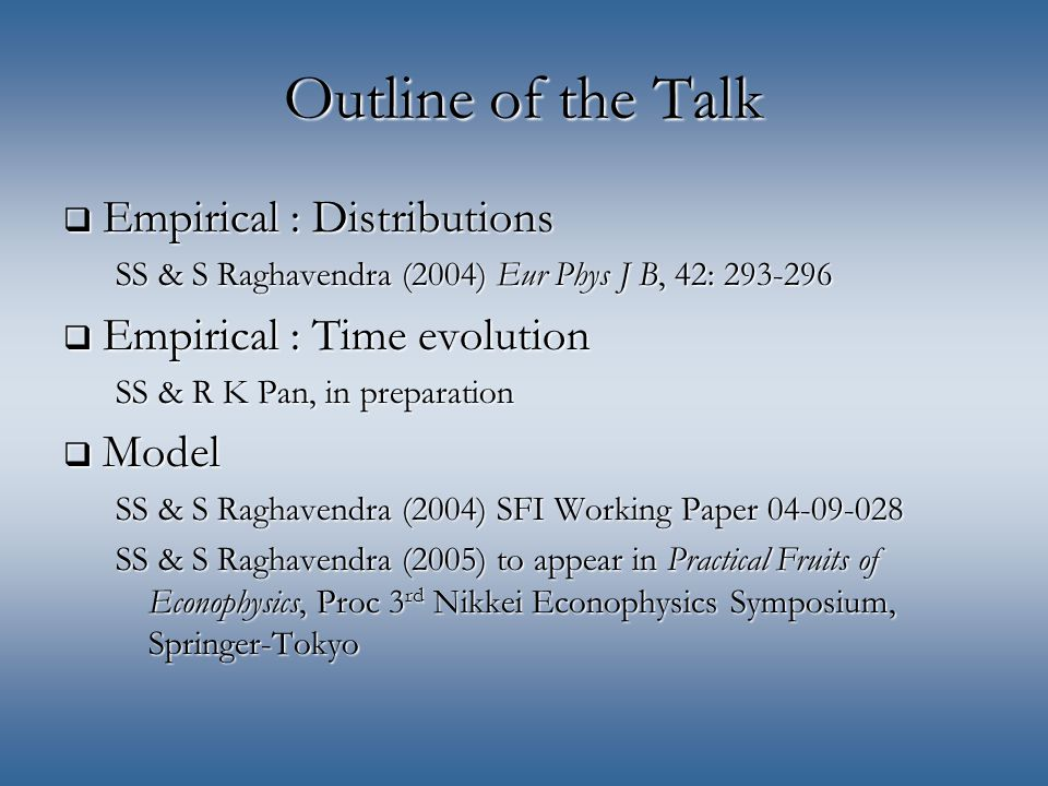 Outline of the Talk  Empirical : Distributions SS & S Raghavendra (2004) Eur Phys J B, 42: 293-296  Empirical : Time evolution SS & R K Pan, in preparation  Model SS & S Raghavendra (2004) SFI Working Paper 04-09-028 SS & S Raghavendra (2005) to appear in Practical Fruits of Econophysics, Proc 3 rd Nikkei Econophysics Symposium, Springer-Tokyo