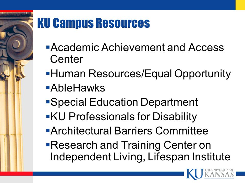 KU Campus Resources  Academic Achievement and Access Center  Human Resources/Equal Opportunity  AbleHawks  Special Education Department  KU Professionals for Disability  Architectural Barriers Committee  Research and Training Center on Independent Living, Lifespan Institute