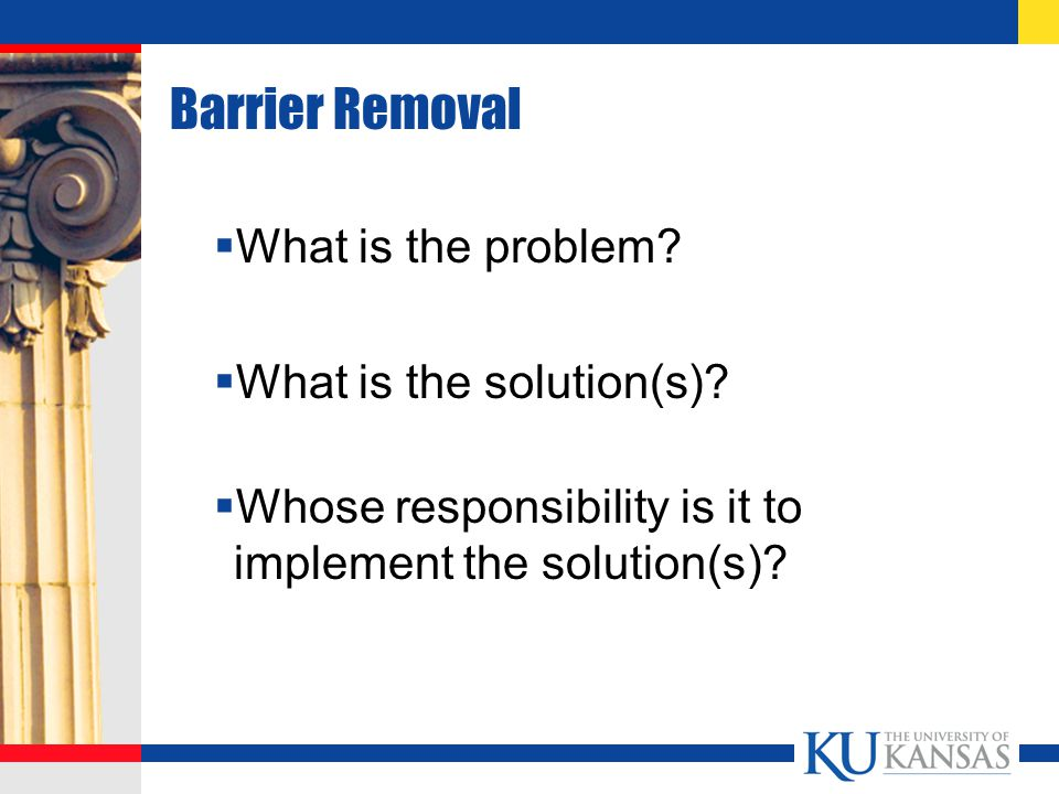 Barrier Removal  What is the problem. What is the solution(s).
