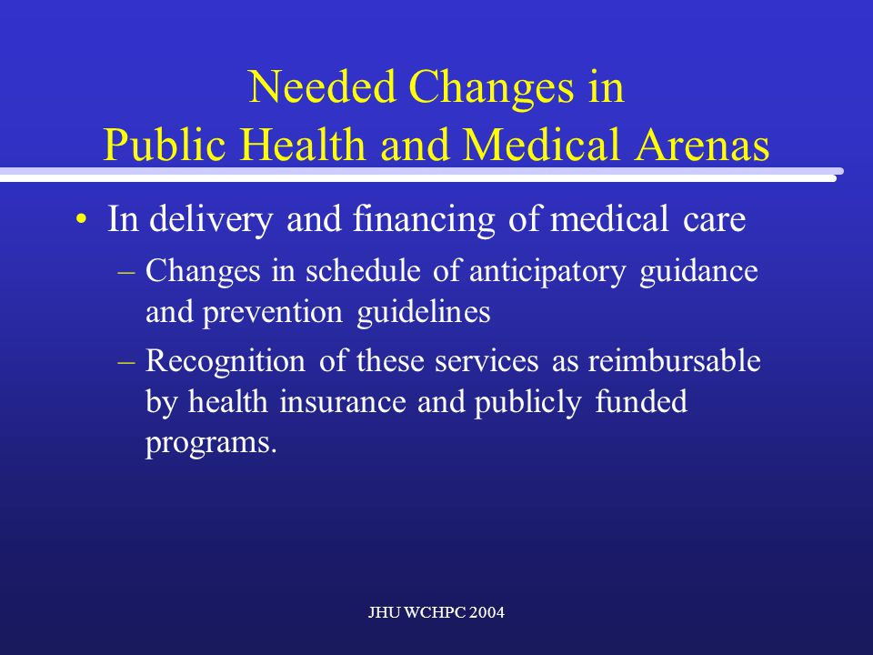 JHU WCHPC 2004 Needed Changes in Public Health and Medical Arenas In delivery and financing of medical care –Changes in schedule of anticipatory guidance and prevention guidelines –Recognition of these services as reimbursable by health insurance and publicly funded programs.