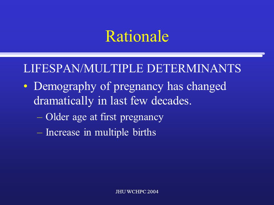 JHU WCHPC 2004 Rationale LIFESPAN/MULTIPLE DETERMINANTS Demography of pregnancy has changed dramatically in last few decades.