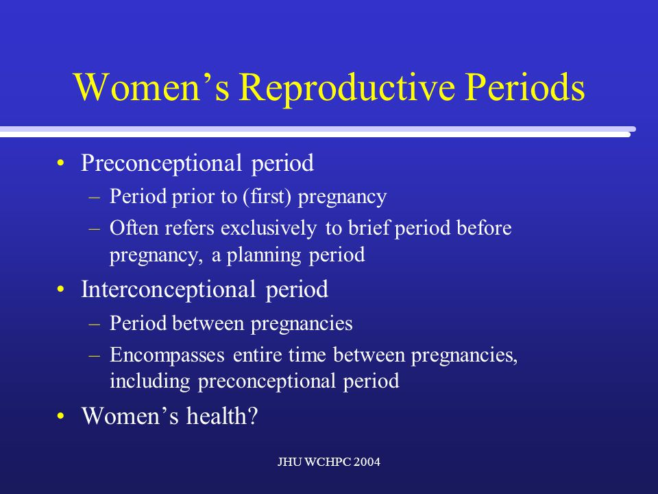 JHU WCHPC 2004 Women's Reproductive Periods Focuses attention toward the preconceptional and interconceptional periods as target points for intervention in addressing perinatal health.