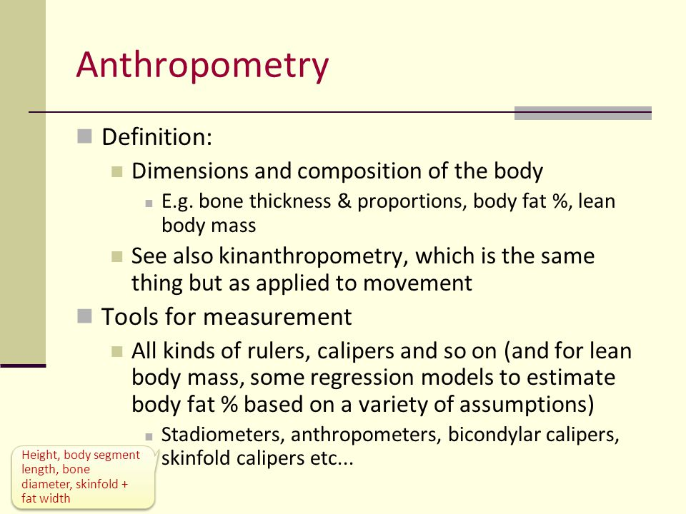 Anthropometry Body size It's a field for the obsessive in terms of measuring protocols Determination of body shape A variety of proportions are measured BMI (mass/ht 2 ) [(Sitting ht)/)(standing ht)] x 100 Certain proportions and shapes have been found to be associated with health or performance in certain activities, hence the interest Exceptions are always interesting though (e.g.