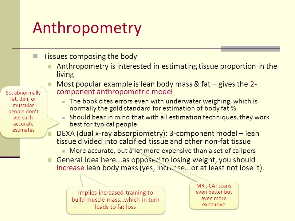 Anthropometry Somatotyping The practice of classifying body types according to 3 dimensions (following the most popular Heath- Carter method) Endomorphy (fatness) Mesomorphy (muscularity & bone size) Ectomorphy (thinness)  Replete with measurement errors, but still tends to be quite reliably associated with performance stereotypes Skinfolds relative to height Bone girth relative to arm, leg girth, with fatness taken out Weight relative to height