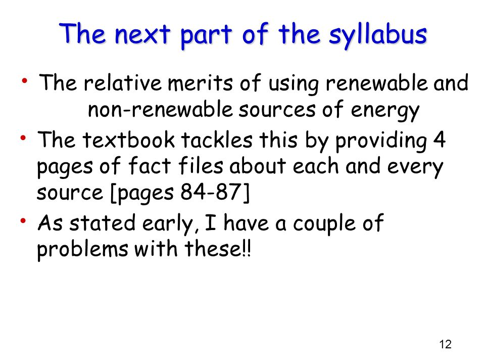 12 The next part of the syllabus The relative merits of using renewable and non-renewable sources of energy The textbook tackles this by providing 4 p