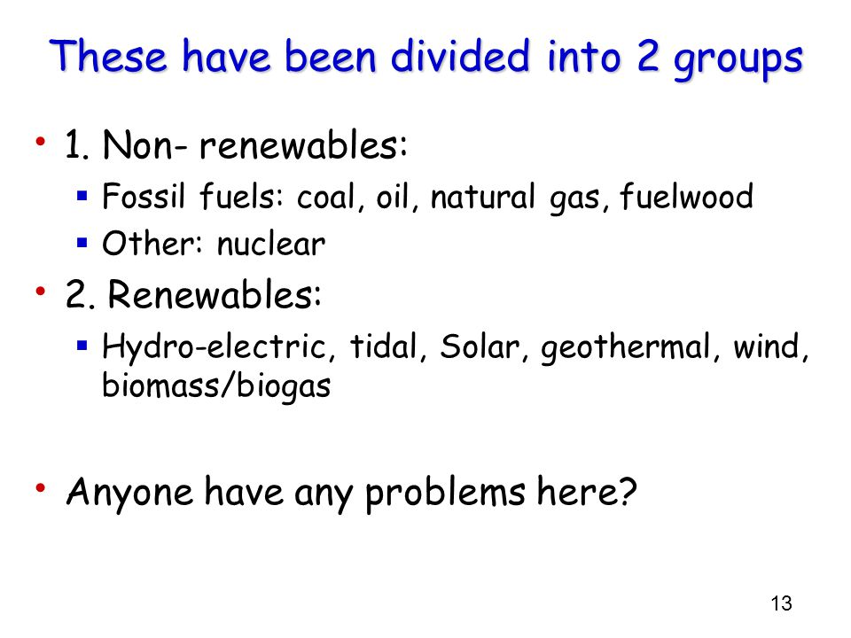 13 These have been divided into 2 groups 1. Non- renewables:  Fossil fuels: coal, oil, natural gas, fuelwood  Other: nuclear 2. Renewables:  Hydro-