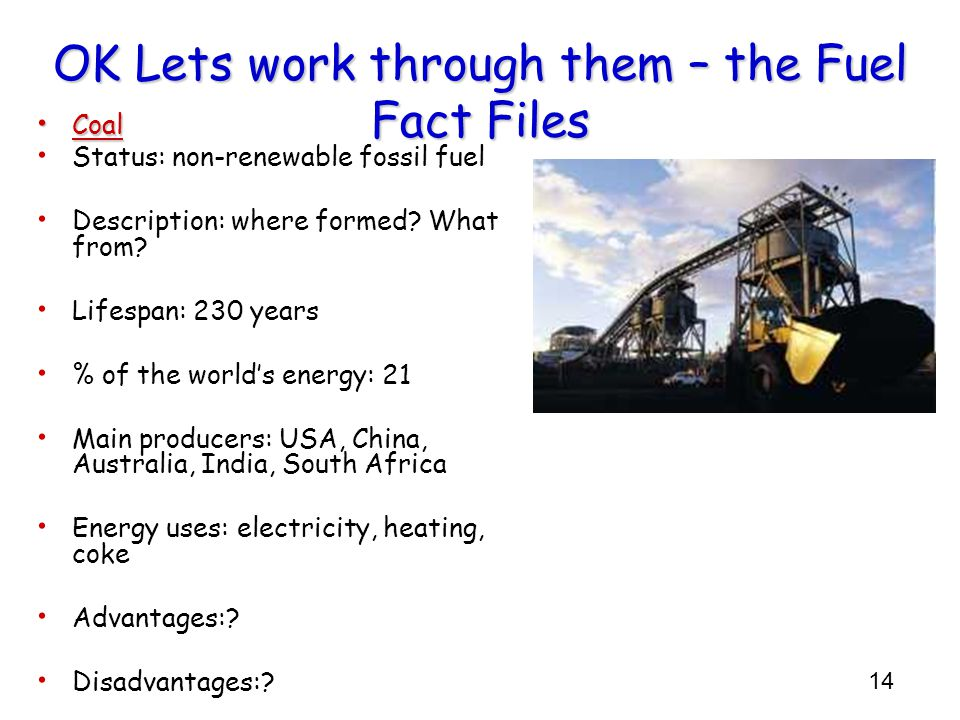 14 OK Lets work through them – the Fuel Fact Files Coal Coal Status: non-renewable fossil fuel Description: where formed? What from? Lifespan: 230 yea
