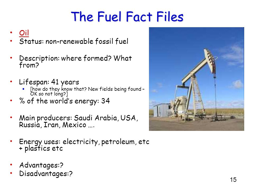 15 The Fuel Fact Files Oil Oil Status: non-renewable fossil fuel Description: where formed? What from? Lifespan: 41 years  [how do they know that? Ne