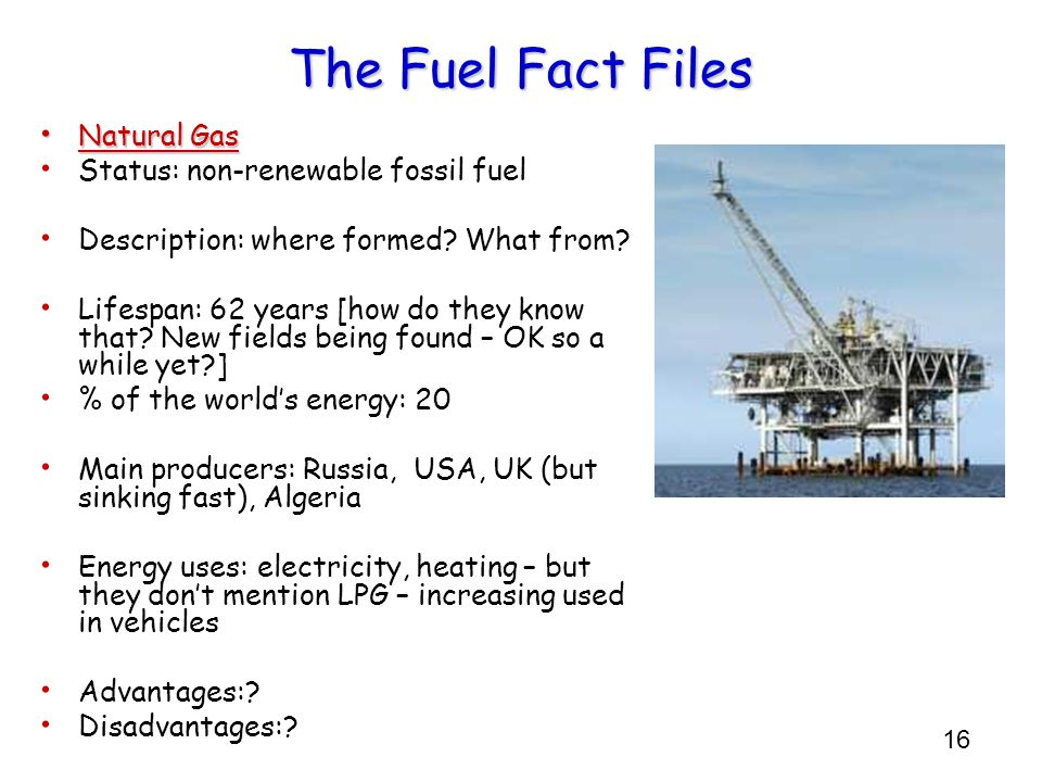 16 The Fuel Fact Files Natural Gas Natural Gas Status: non-renewable fossil fuel Description: where formed? What from? Lifespan: 62 years [how do they