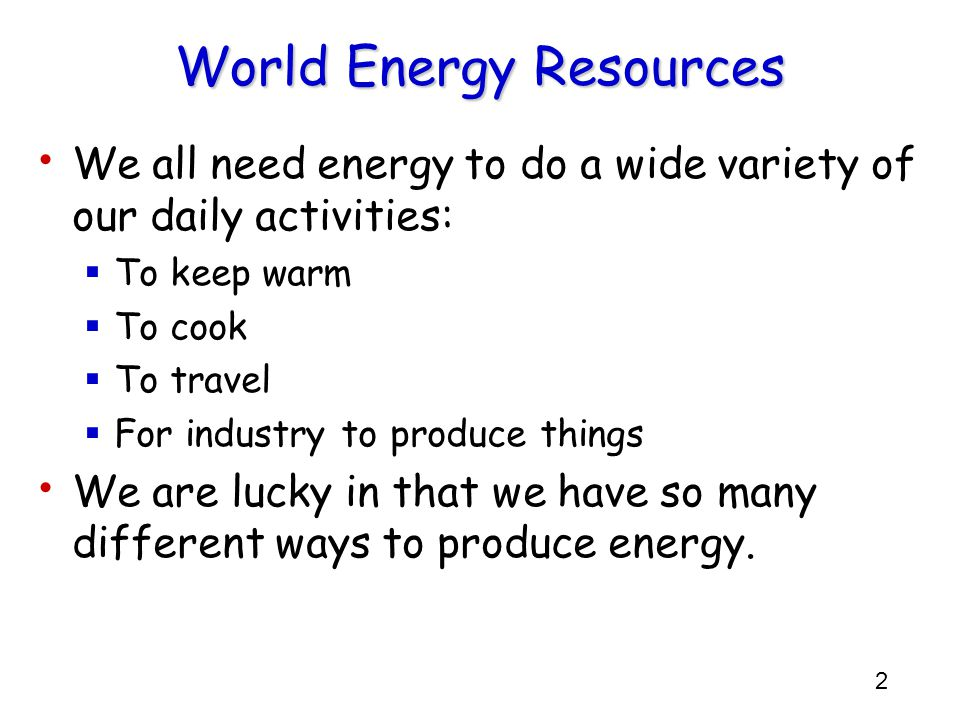 2 World Energy Resources We all need energy to do a wide variety of our daily activities:  To keep warm  To cook  To travel  For industry to produ