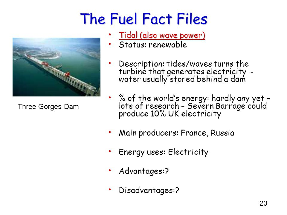 20 The Fuel Fact Files Tidal (also wave power) Tidal (also wave power) Status: renewable Description: tides/waves turns the turbine that generates ele