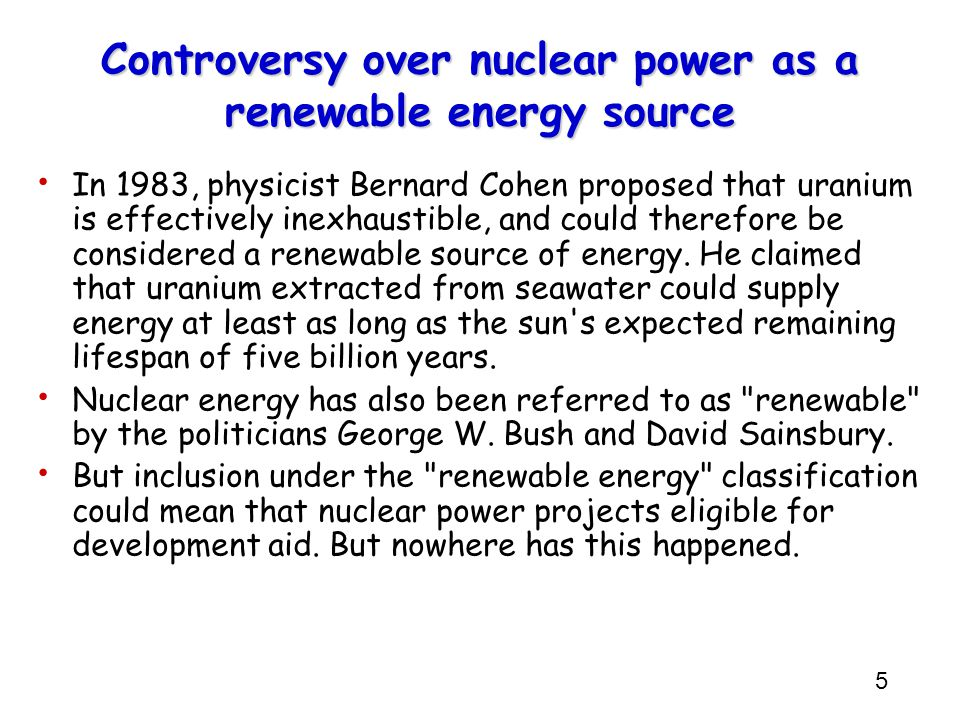 6 Controversy over nuclear power as a renewable energy source In addition, it has not been established that nuclear energy is inexhaustible, and issues such as peak uranium and uranium depletion are ongoing debates.