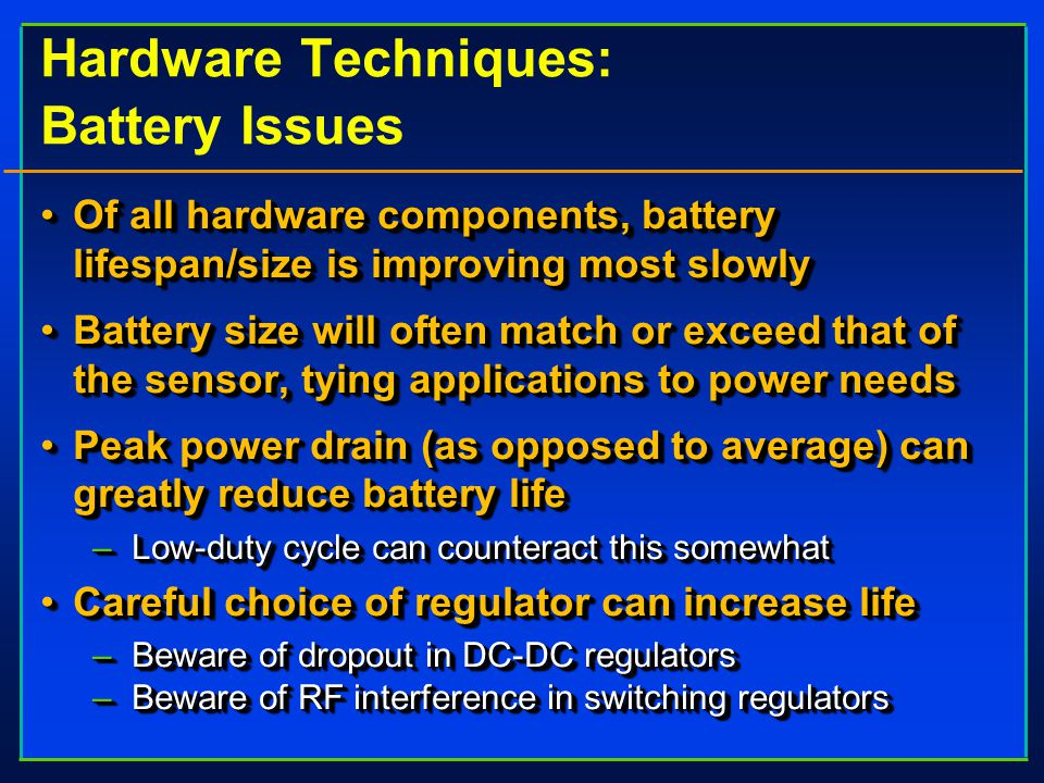 Hardware Techniques: Battery Issues Of all hardware components, battery lifespan/size is improving most slowlyOf all hardware components, battery lifespan/size is improving most slowly Battery size will often match or exceed that of the sensor, tying applications to power needsBattery size will often match or exceed that of the sensor, tying applications to power needs Peak power drain (as opposed to average) can greatly reduce battery lifePeak power drain (as opposed to average) can greatly reduce battery life –Low-duty cycle can counteract this somewhat Careful choice of regulator can increase lifeCareful choice of regulator can increase life –Beware of dropout in DC-DC regulators –Beware of RF interference in switching regulators Of all hardware components, battery lifespan/size is improving most slowlyOf all hardware components, battery lifespan/size is improving most slowly Battery size will often match or exceed that of the sensor, tying applications to power needsBattery size will often match or exceed that of the sensor, tying applications to power needs Peak power drain (as opposed to average) can greatly reduce battery lifePeak power drain (as opposed to average) can greatly reduce battery life –Low-duty cycle can counteract this somewhat Careful choice of regulator can increase lifeCareful choice of regulator can increase life –Beware of dropout in DC-DC regulators –Beware of RF interference in switching regulators