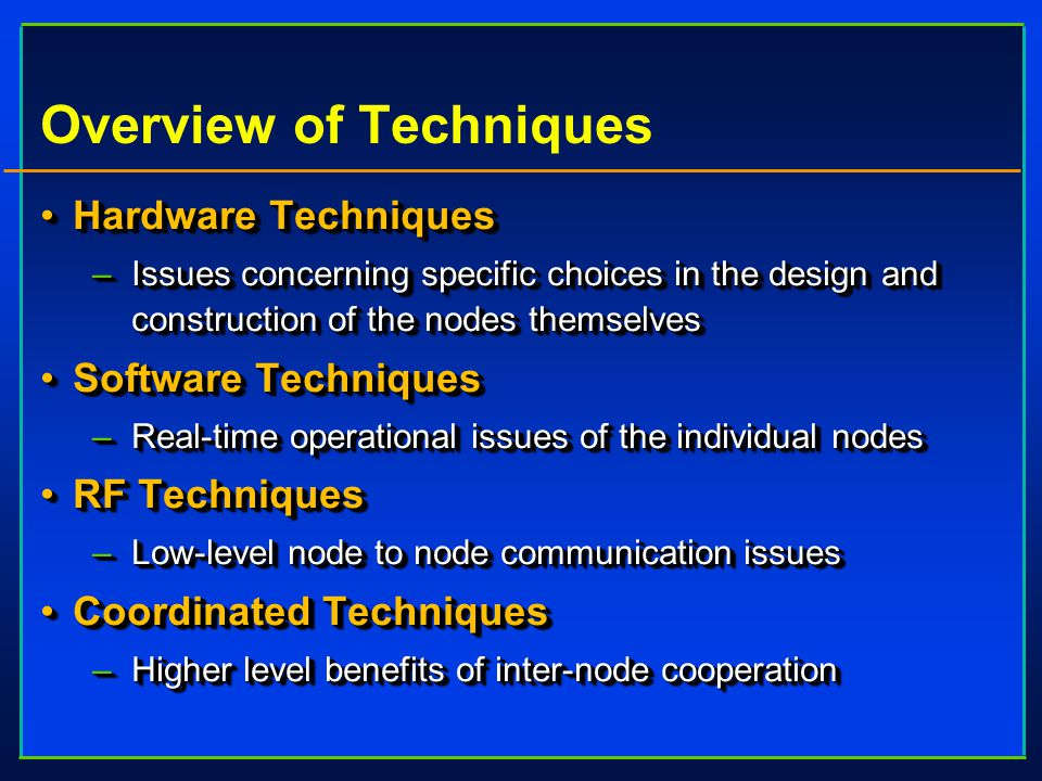 Overview of Techniques Hardware TechniquesHardware Techniques –Issues concerning specific choices in the design and construction of the nodes themselves Software TechniquesSoftware Techniques –Real-time operational issues of the individual nodes RF TechniquesRF Techniques –Low-level node to node communication issues Coordinated TechniquesCoordinated Techniques –Higher level benefits of inter-node cooperation Hardware TechniquesHardware Techniques –Issues concerning specific choices in the design and construction of the nodes themselves Software TechniquesSoftware Techniques –Real-time operational issues of the individual nodes RF TechniquesRF Techniques –Low-level node to node communication issues Coordinated TechniquesCoordinated Techniques –Higher level benefits of inter-node cooperation