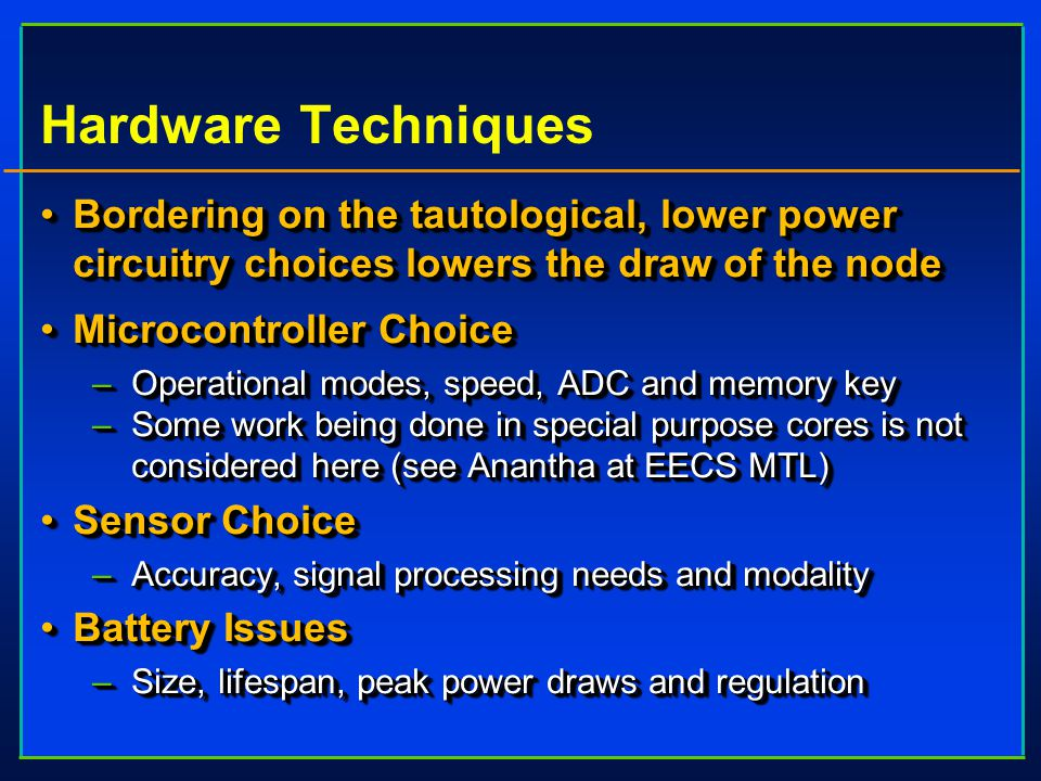 Hardware Techniques Bordering on the tautological, lower power circuitry choices lowers the draw of the nodeBordering on the tautological, lower power circuitry choices lowers the draw of the node Microcontroller ChoiceMicrocontroller Choice –Operational modes, speed, ADC and memory key –Some work being done in special purpose cores is not considered here (see Anantha at EECS MTL) Sensor ChoiceSensor Choice –Accuracy, signal processing needs and modality Battery IssuesBattery Issues –Size, lifespan, peak power draws and regulation Bordering on the tautological, lower power circuitry choices lowers the draw of the nodeBordering on the tautological, lower power circuitry choices lowers the draw of the node Microcontroller ChoiceMicrocontroller Choice –Operational modes, speed, ADC and memory key –Some work being done in special purpose cores is not considered here (see Anantha at EECS MTL) Sensor ChoiceSensor Choice –Accuracy, signal processing needs and modality Battery IssuesBattery Issues –Size, lifespan, peak power draws and regulation