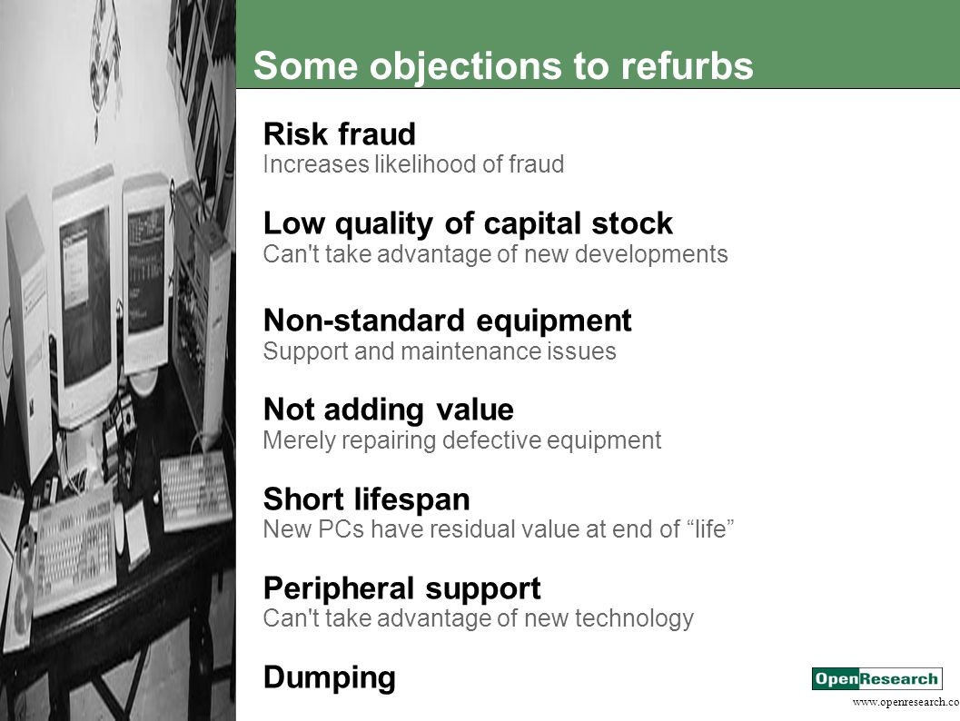www.openresearch.co.za Some objections to refurbs Risk fraud Increases likelihood of fraud Low quality of capital stock Can t take advantage of new developments Non-standard equipment Support and maintenance issues Not adding value Merely repairing defective equipment Short lifespan New PCs have residual value at end of life Peripheral support Can t take advantage of new technology Dumping