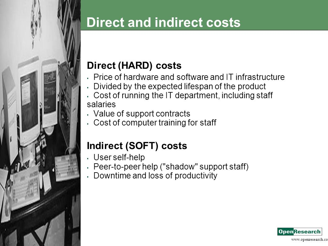 www.openresearch.co.za Direct and indirect costs Direct (HARD) costs  Price of hardware and software and IT infrastructure  Divided by the expected lifespan of the product  Cost of running the IT department, including staff salaries  Value of support contracts  Cost of computer training for staff Indirect (SOFT) costs  User self-help  Peer-to-peer help ( shadow support staff)  Downtime and loss of productivity