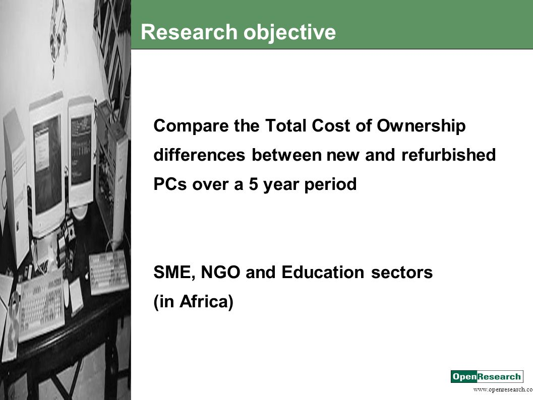 Research objective Compare the Total Cost of Ownership differences between new and refurbished PCs over a 5 year period SME, NGO and Education sectors (in Africa)