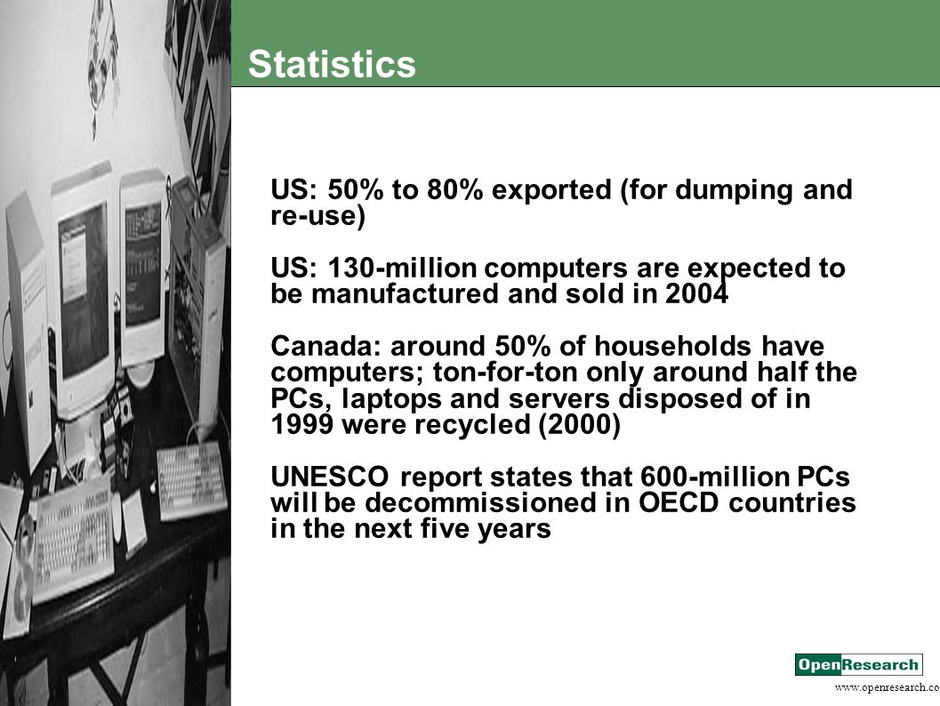 www.openresearch.co.za Statistics US: 50% to 80% exported (for dumping and re-use) US: 130-million computers are expected to be manufactured and sold in 2004 Canada: around 50% of households have computers; ton-for-ton only around half the PCs, laptops and servers disposed of in 1999 were recycled (2000) UNESCO report states that 600-million PCs will be decommissioned in OECD countries in the next five years