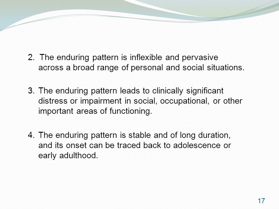 2. The enduring pattern is inflexible and pervasive across a broad range of personal and social situations. 3. The enduring pattern leads to clinicall
