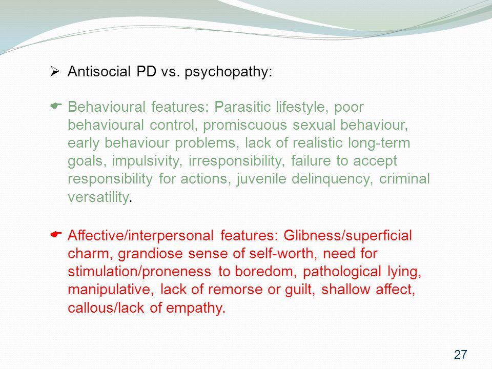  Behavioural features: Parasitic lifestyle, poor behavioural control, promiscuous sexual behaviour, early behaviour problems, lack of realistic long-term goals, impulsivity, irresponsibility, failure to accept responsibility for actions, juvenile delinquency, criminal versatility.