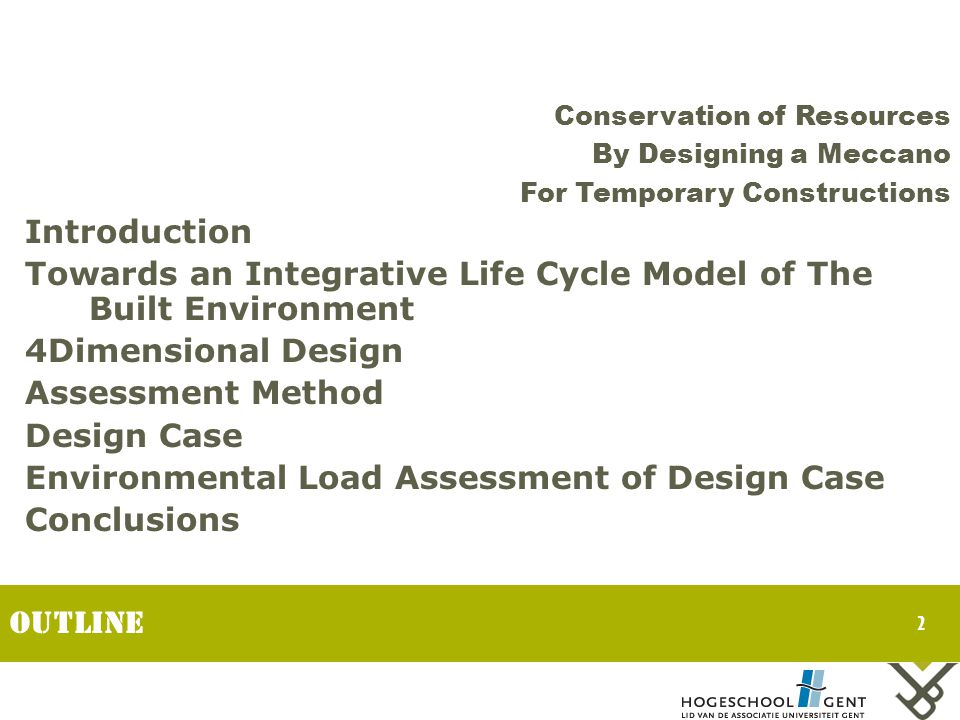 2 Outline Introduction Towards an Integrative Life Cycle Model of The Built Environment 4Dimensional Design Assessment Method Design Case Environmental Load Assessment of Design Case Conclusions Conservation of Resources By Designing a Meccano For Temporary Constructions