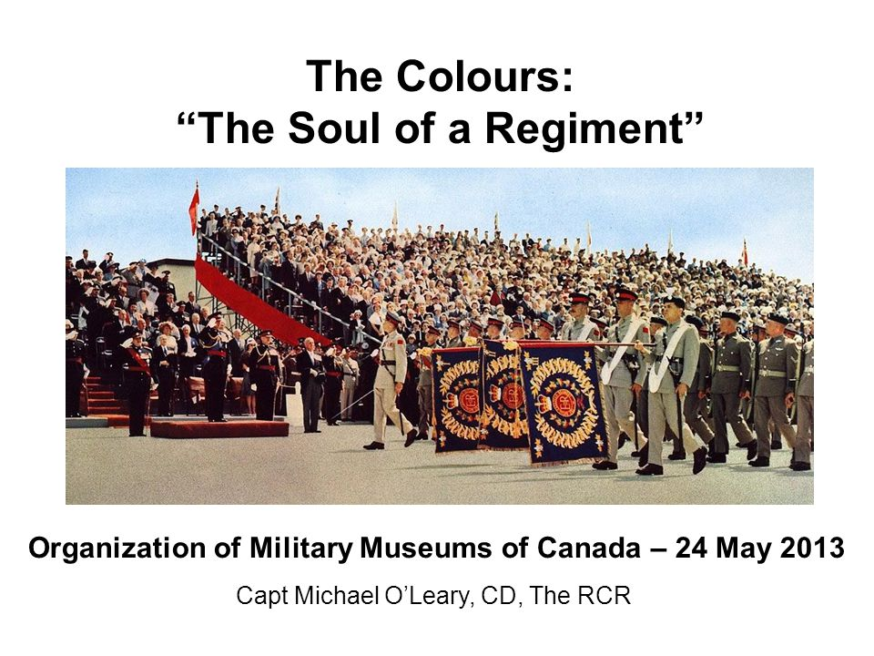 The Colours: The Soul of a Regiment Capt Michael O'Leary, CD, The RCR Organization of Military Museums of Canada – 24 May 2013