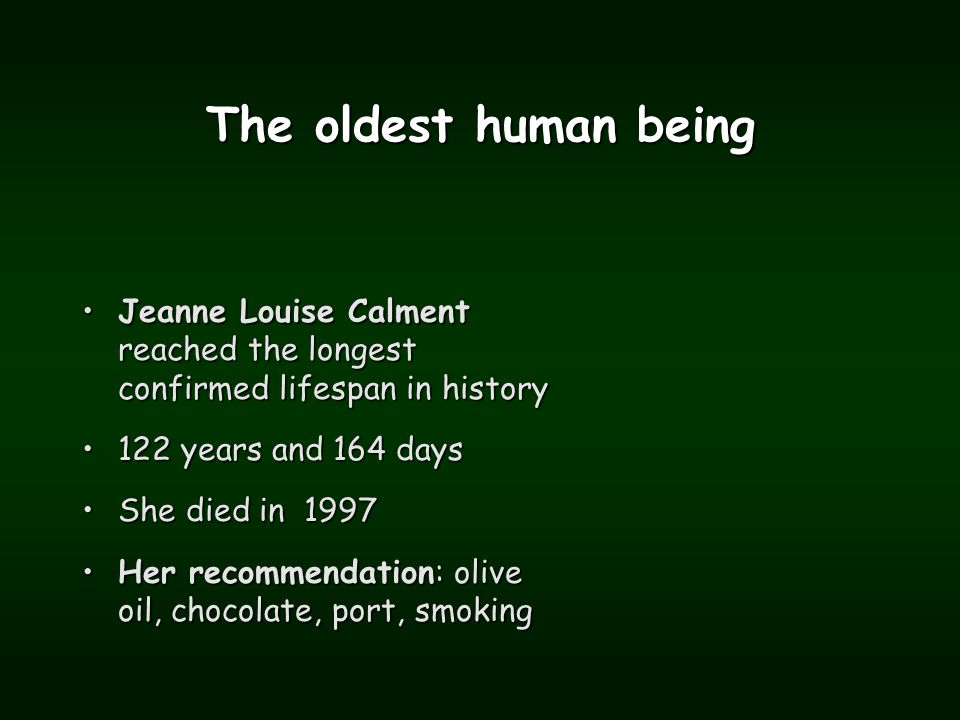 The oldest human being Jeanne Louise Calment reached the longest confirmed lifespan in historyJeanne Louise Calment reached the longest confirmed lifespan in history 122 years and 164 days122 years and 164 days She died in 1997She died in 1997 Her recommendation: olive oil, chocolate, port, smokingHer recommendation: olive oil, chocolate, port, smoking