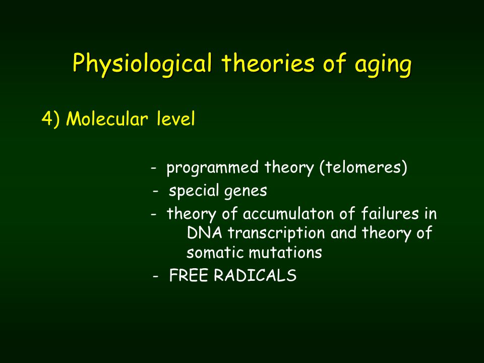 Physiological theories of aging 4) Molecular level - programmed theory (telomeres) - special genes - theory of accumulaton of failures in DNA transcription and theory of somatic mutations - FREE RADICALS