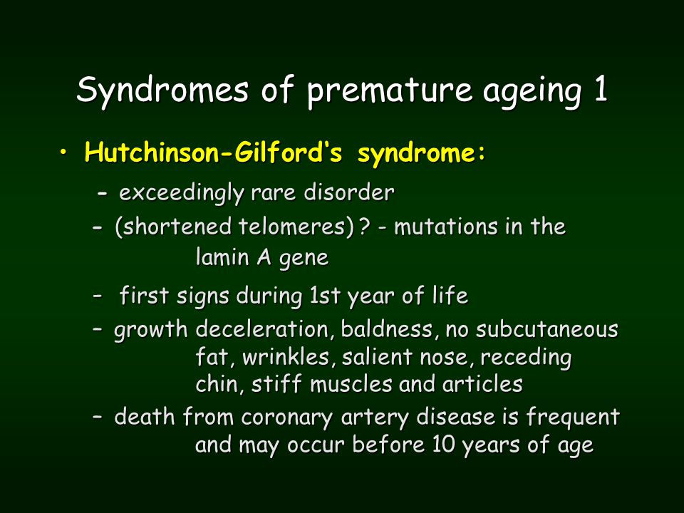 Syndromes of premature ageing 1 Hutchinson-Gilford's syndrome:Hutchinson-Gilford's syndrome: - exceedingly rare disorder - exceedingly rare disorder - (shortened telomeres) .