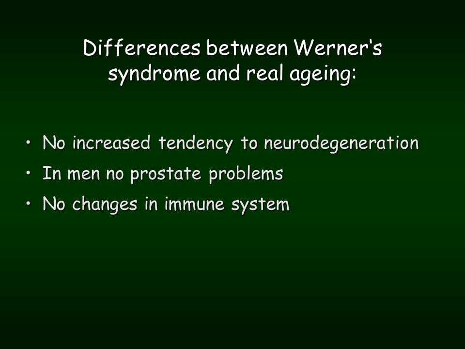 Differences between Werner's syndrome and real ageing: No increased tendency to neurodegenerationNo increased tendency to neurodegeneration In men no prostate problemsIn men no prostate problems No changes in immune systemNo changes in immune system