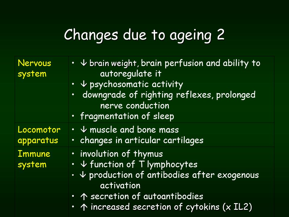 Changes due to ageing 2 Nervous system  brain weight,  brain weight, brain perfusion and ability to autoregulate it   psychosomatic activity downgrade of righting reflexes, prolonged nerve conduction fragmentation of sleep Locomotor apparatus   muscle and bone mass changes in articular cartilages Immune system involution of thymus   function of T lymphocytes   production of antibodies after exogenous activation   secretion of autoantibodies  increased secretion of cytokins (x IL2)