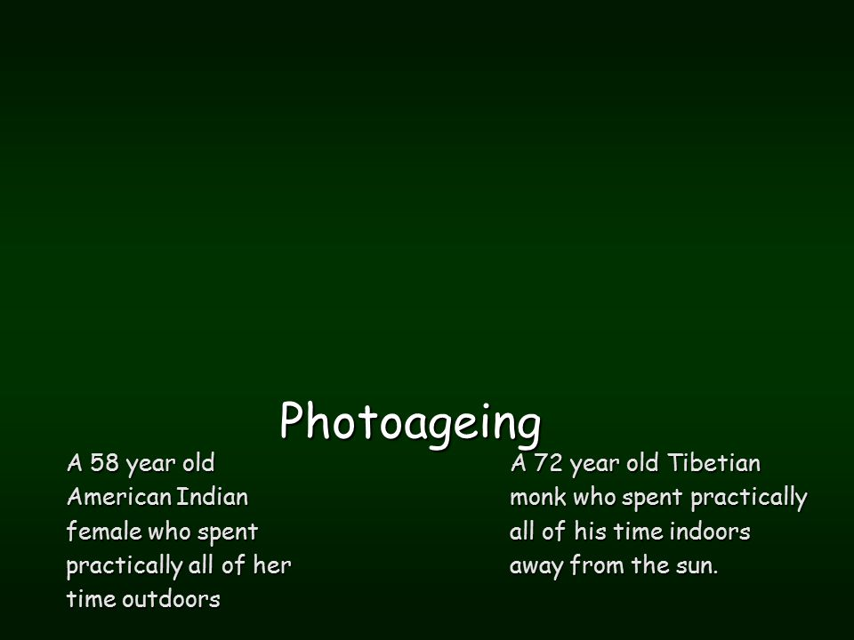 Photoageing A 58 year old American Indian female who spent practically all of her time outdoors A 72 year old Tibetian monk who spent practically all of his time indoors away from the sun.