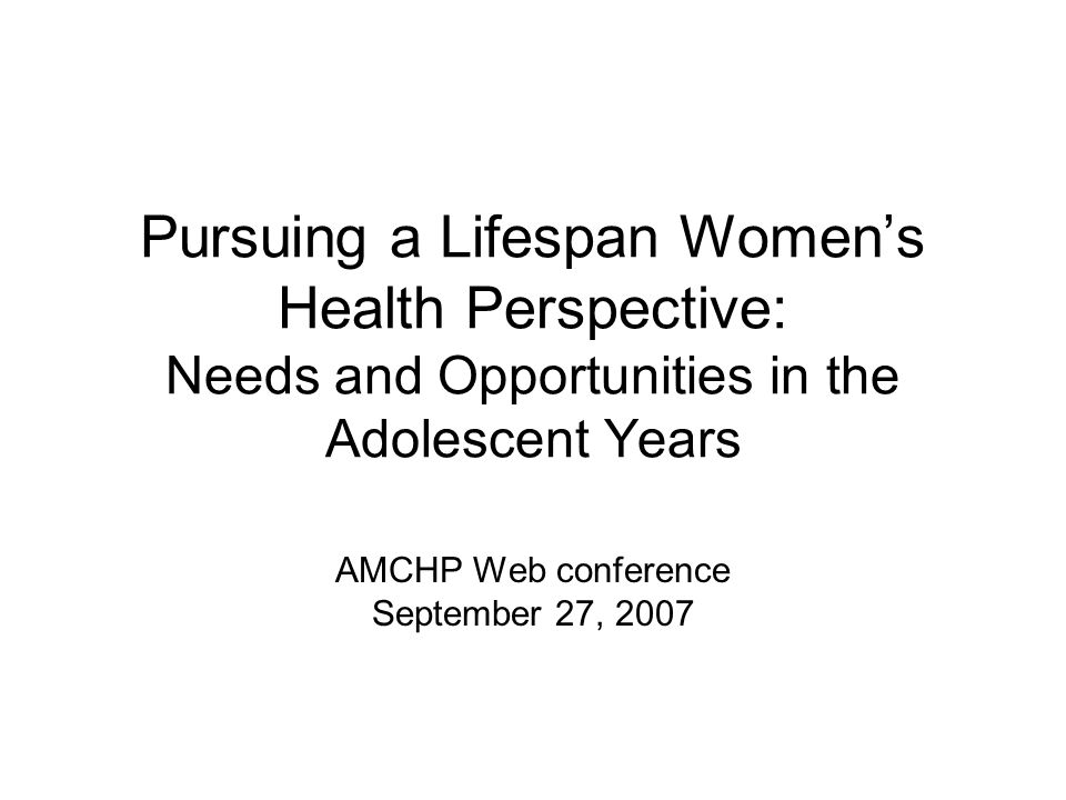 Pursuing a Lifespan Women's Health Perspective: Needs and Opportunities in the Adolescent Years AMCHP Web conference September 27, 2007