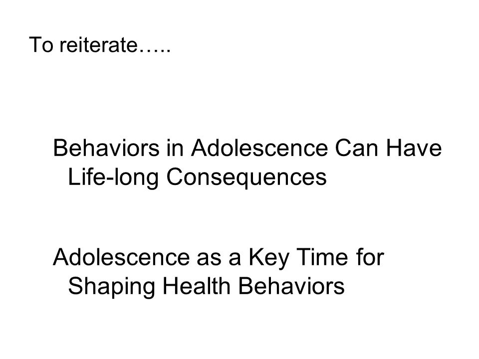 To reiterate….. Behaviors in Adolescence Can Have Life-long Consequences Adolescence as a Key Time for Shaping Health Behaviors